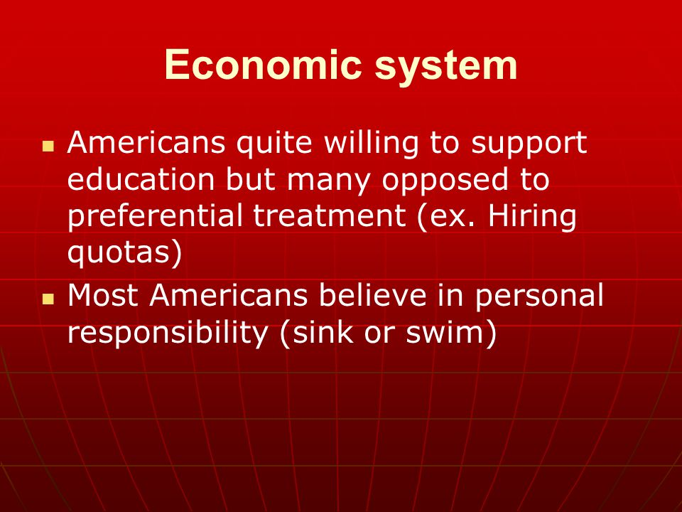 Economic system Americans quite willing to support education but many opposed to preferential treatment (ex. Hiring quotas)