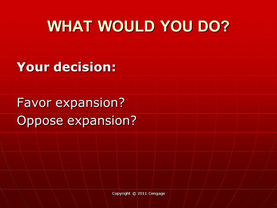 WHAT WOULD YOU DO Your decision: Favor expansion Oppose expansion