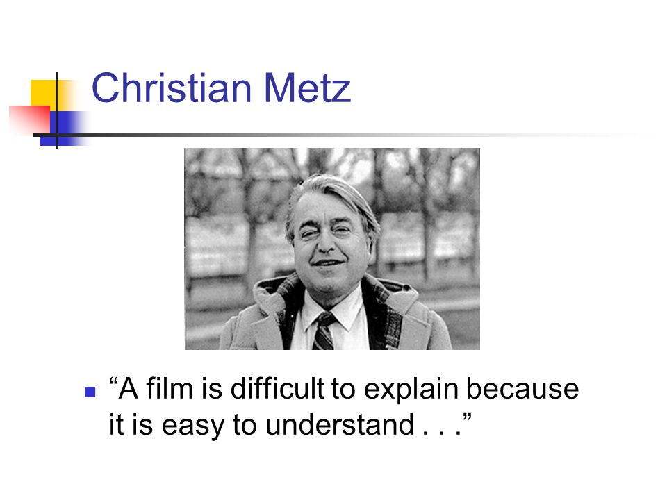 Christian Metz A film is difficult to explain because it is easy to understand . . .