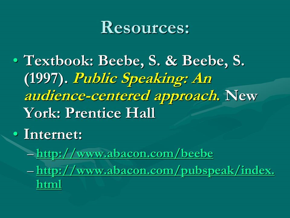 Resources: Textbook: Beebe, S. & Beebe, S. (1997). Public Speaking: An audience-centered approach. New York: Prentice Hall.