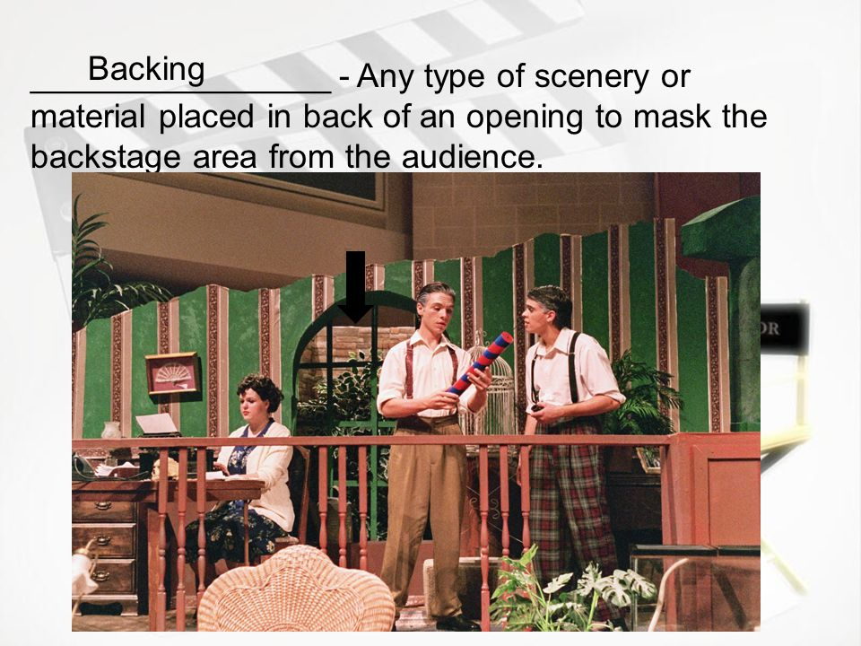 Backing ________________ - Any type of scenery or material placed in back of an opening to mask the backstage area from the audience.