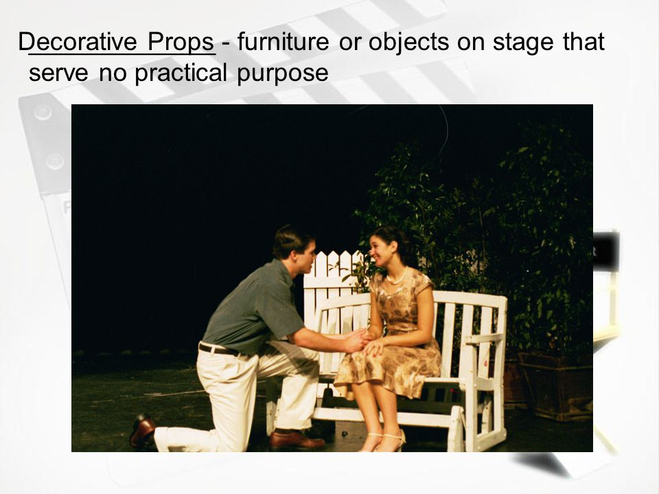 Decorative Props _____________ - furniture or objects on stage that serve no practical purpose