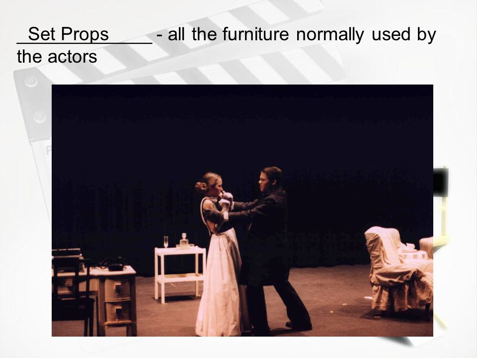 _____________ - all the furniture normally used by the actors