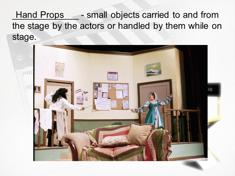 _____________ - small objects carried to and from the stage by the actors or handled by them while on stage.