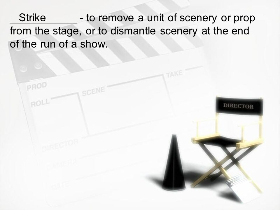 ___________ - to remove a unit of scenery or prop from the stage, or to dismantle scenery at the end of the run of a show.