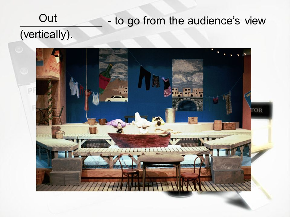 Out _____________ - to go from the audience's view (vertically).
