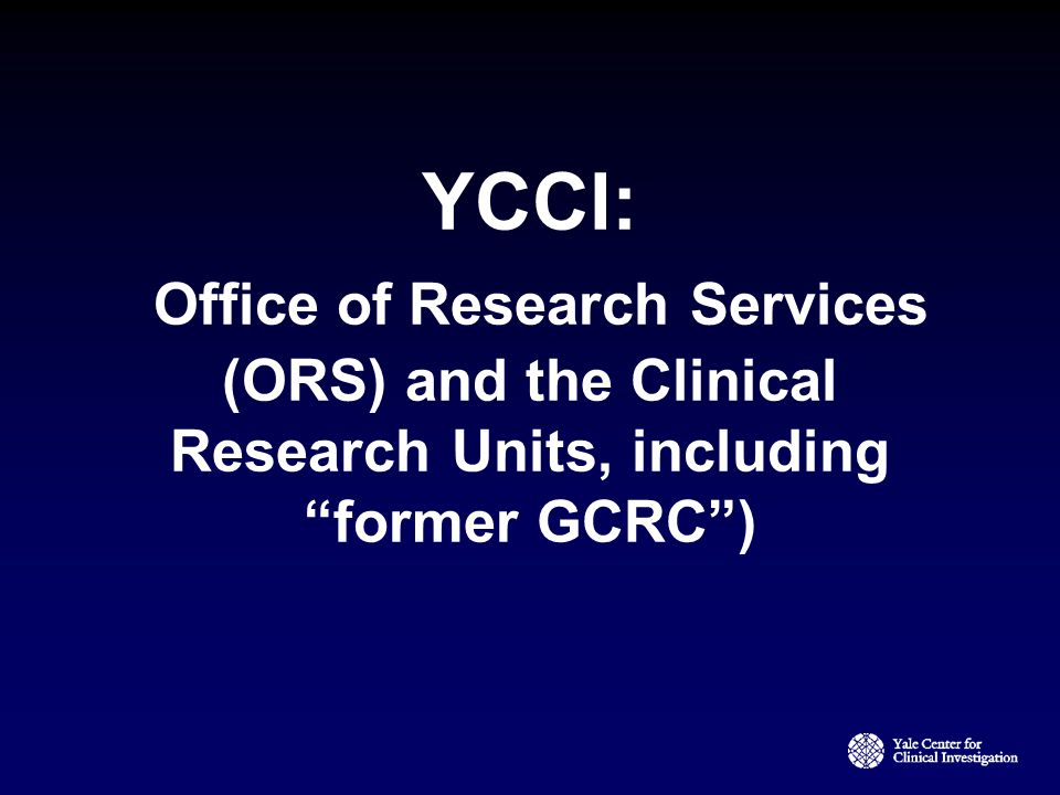 YCCI: Office of Research Services (ORS) and the Clinical Research Units, including former GCRC )
