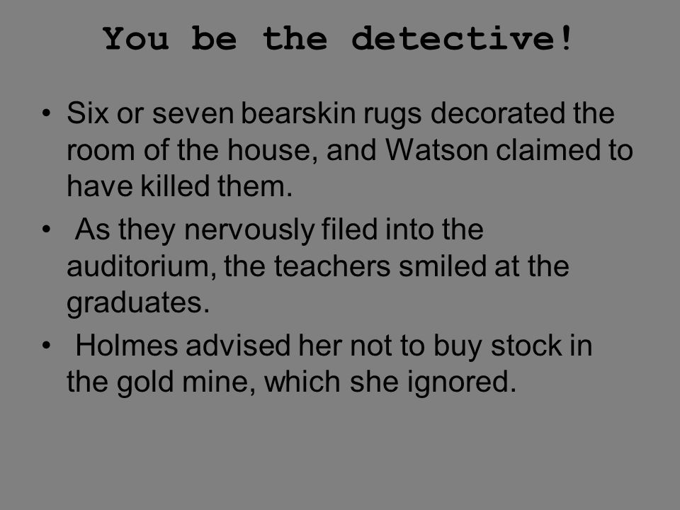 You be the detective! Six or seven bearskin rugs decorated the room of the house, and Watson claimed to have killed them.