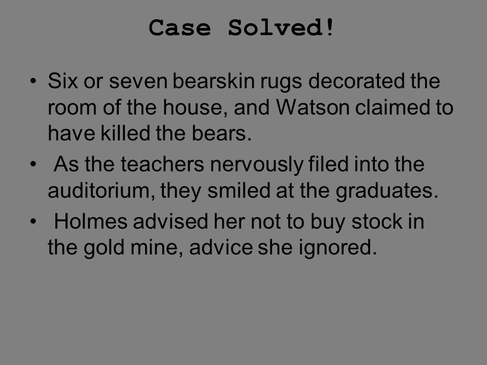 Case Solved! Six or seven bearskin rugs decorated the room of the house, and Watson claimed to have killed the bears.