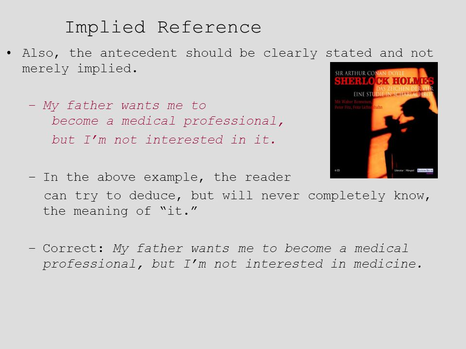 Implied Reference Also, the antecedent should be clearly stated and not merely implied. My father wants me to become a medical professional,