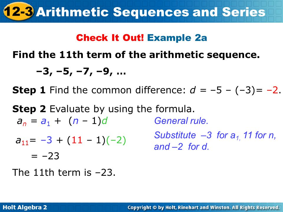 Check It Out! Example 2a Find the 11th term of the arithmetic sequence. –3, –5, –7, –9, … Step 1 Find the common difference: d = –5 – (–3)= –2.
