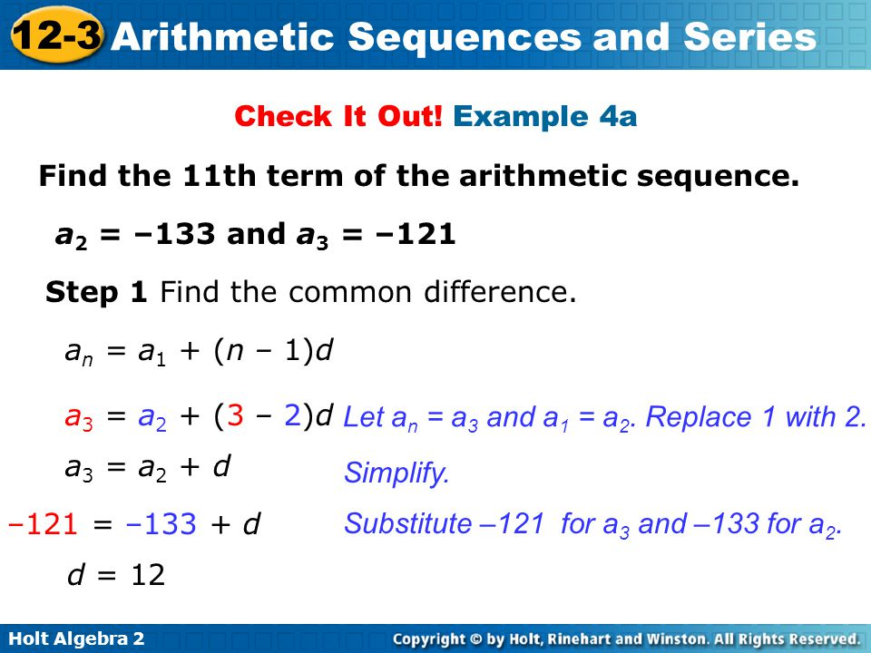 Check It Out! Example 4a Find the 11th term of the arithmetic sequence. a2 = –133 and a3 = –121. Step 1 Find the common difference.