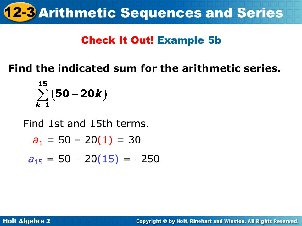 Check It Out! Example 5b Find the indicated sum for the arithmetic series. Find 1st and 15th terms.