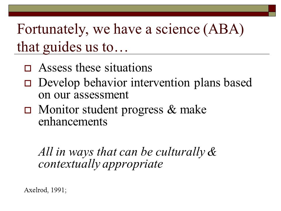 Fortunately, we have a science (ABA) that guides us to…