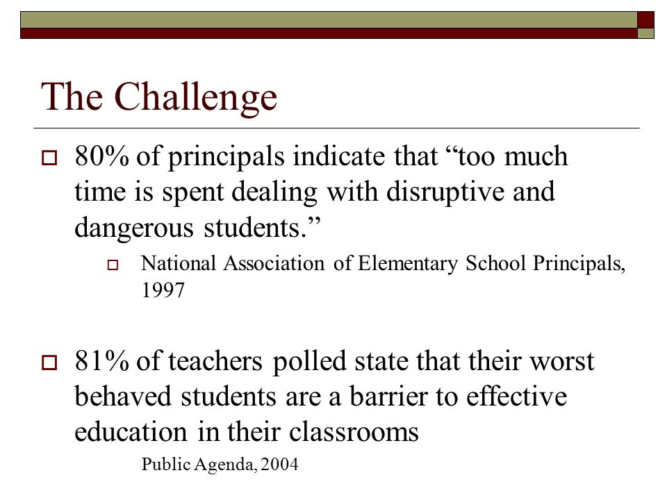 The Challenge 80% of principals indicate that too much time is spent dealing with disruptive and dangerous students.