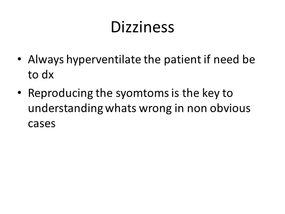 Dizziness Always hyperventilate the patient if need be to dx