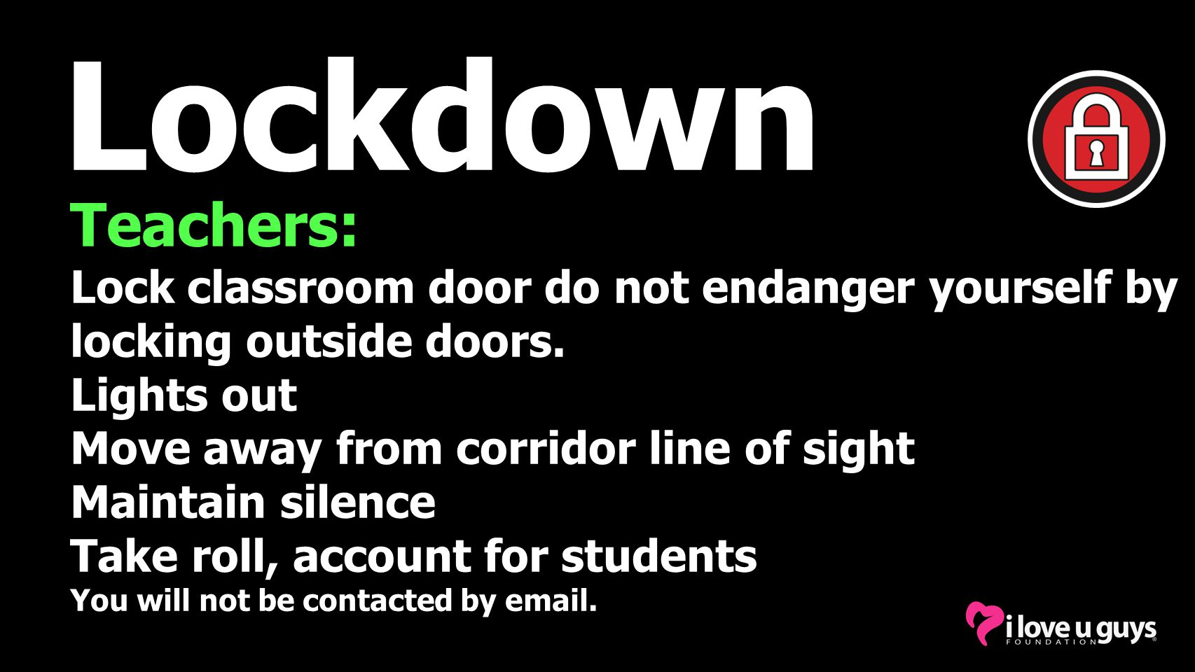 Lockdown Teachers: Lock classroom door do not endanger yourself by locking outside doors. Lights out.