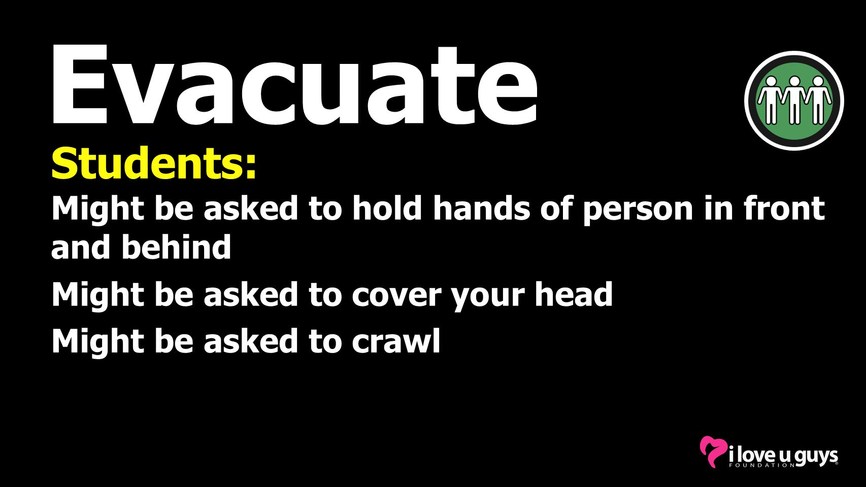 Evacuate Students: Might be asked to hold hands of person in front and behind. Might be asked to cover your head.
