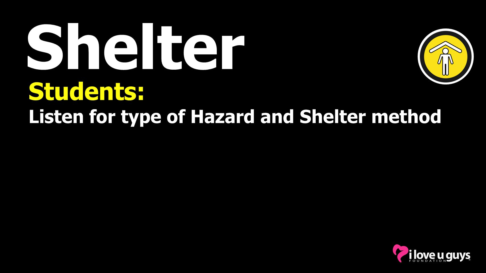 Shelter Students: Listen for type of Hazard and Shelter method