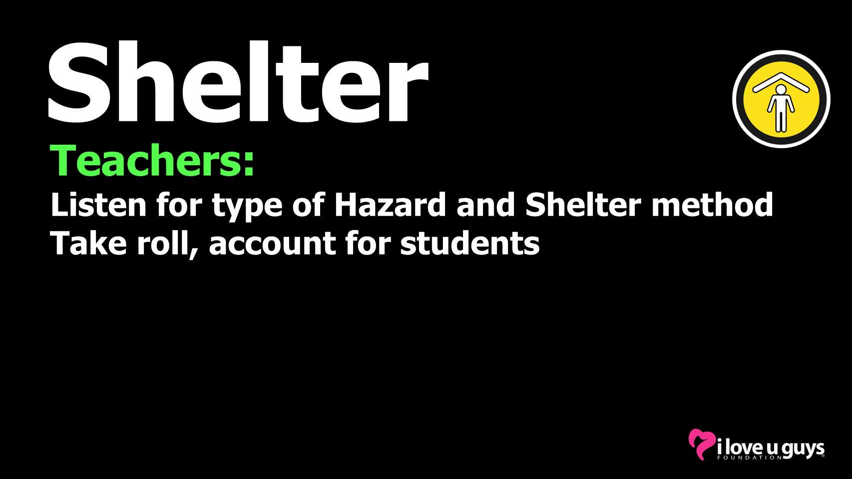 Shelter Teachers: Listen for type of Hazard and Shelter method