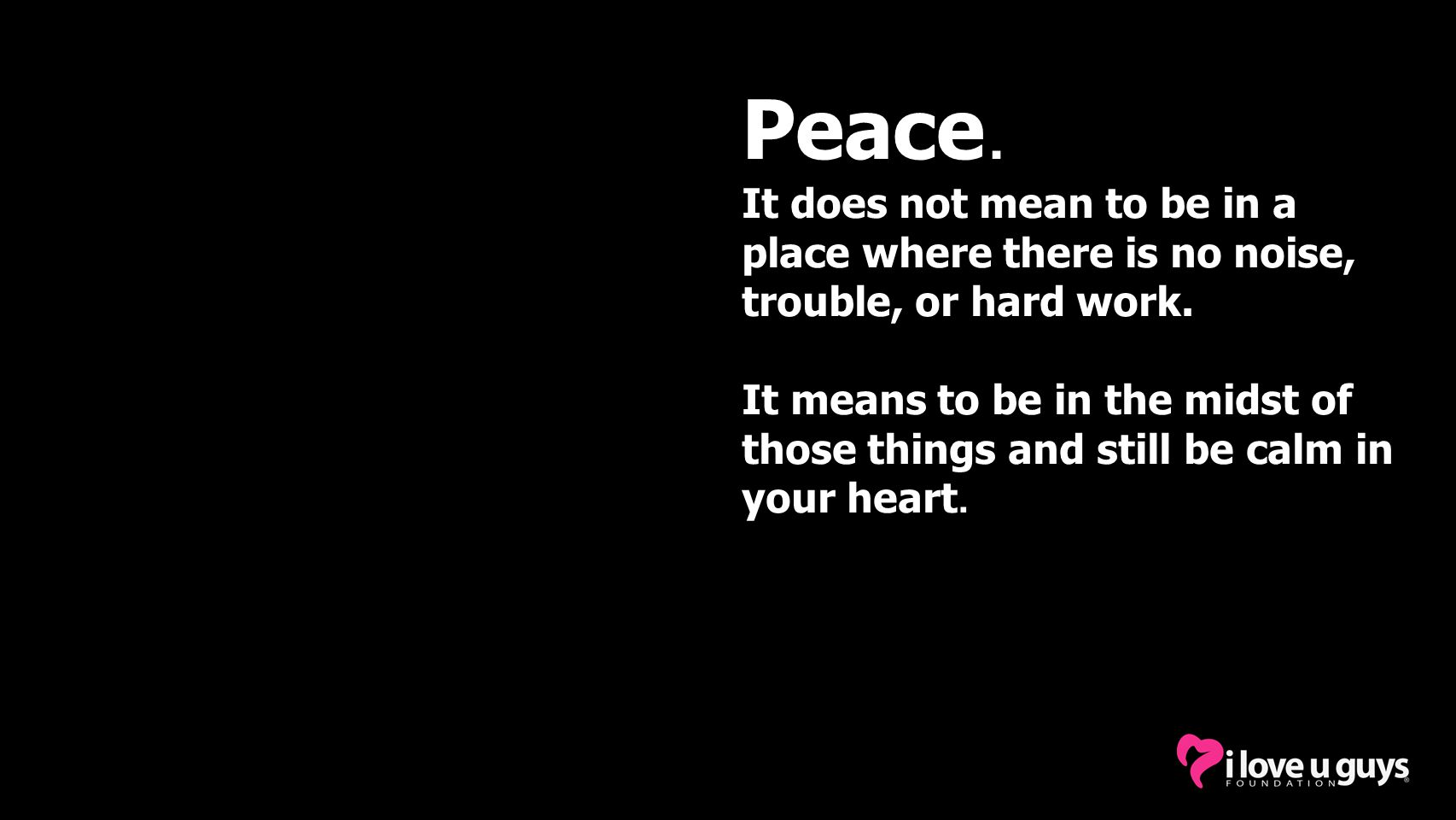 Peace. It does not mean to be in a place where there is no noise, trouble, or hard work.