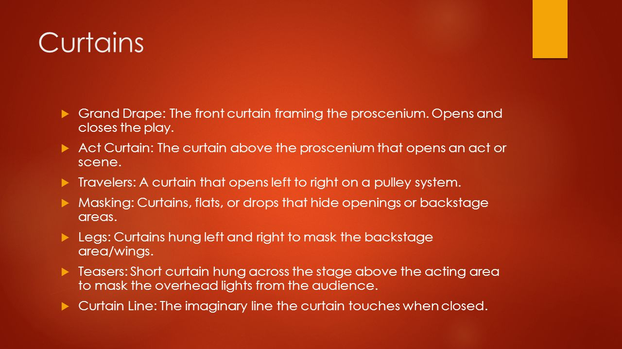 Curtains Grand Drape: The front curtain framing the proscenium. Opens and closes the play.