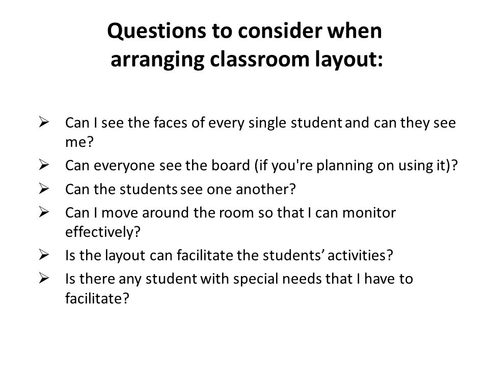 Questions to consider when arranging classroom layout: