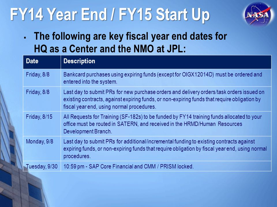 FY14 Year End / FY15 Start Up The following are key fiscal year end dates for HQ as a Center and the NMO at JPL: