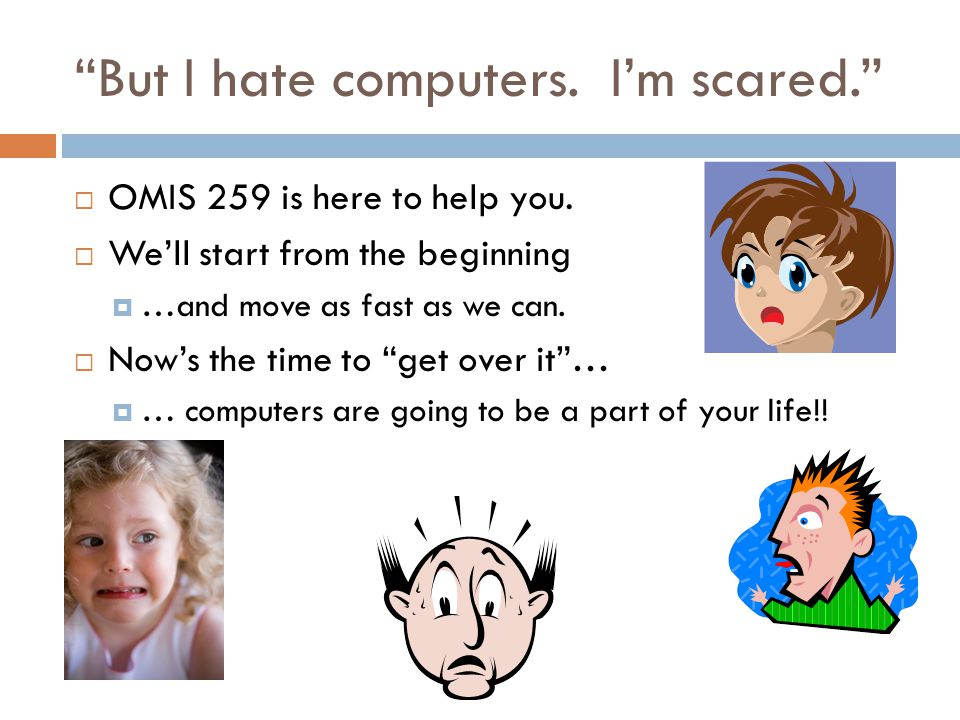 But I hate computers. I'm scared.