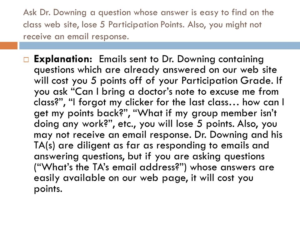 Ask Dr. Downing a question whose answer is easy to find on the class web site, lose 5 Participation Points. Also, you might not receive an email response.