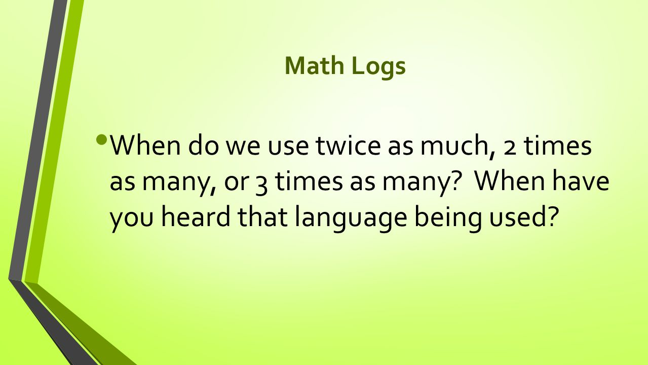 Math Logs When do we use twice as much, 2 times as many, or 3 times as many.