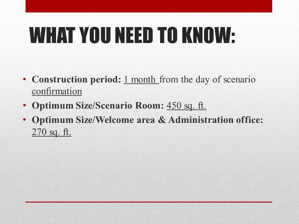 WHAT YOU NEED TO KNOW: Construction period: 1 month from the day of scenario confirmation. Optimum Size/Scenario Room: 450 sq. ft.