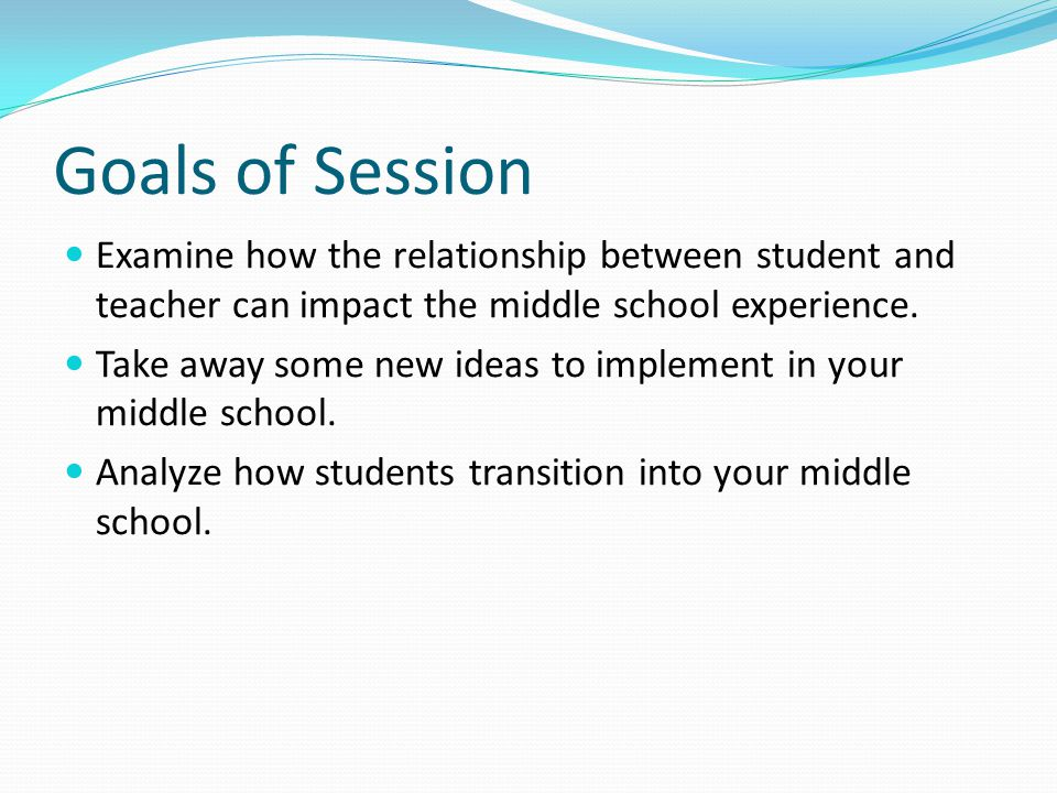 Goals of Session Examine how the relationship between student and teacher can impact the middle school experience.