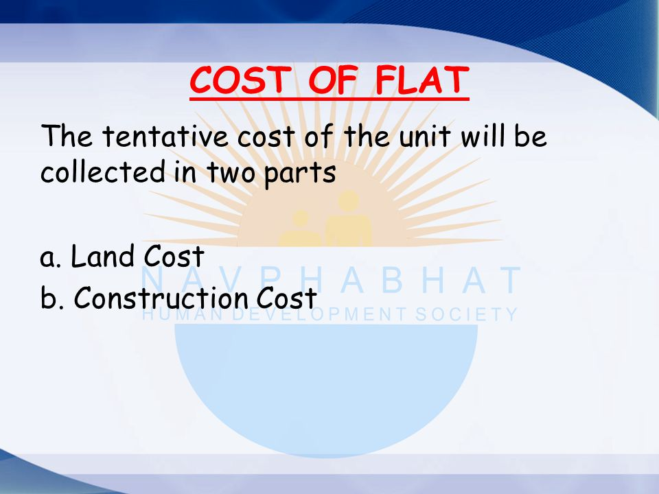 COST OF FLAT The tentative cost of the unit will be collected in two parts.