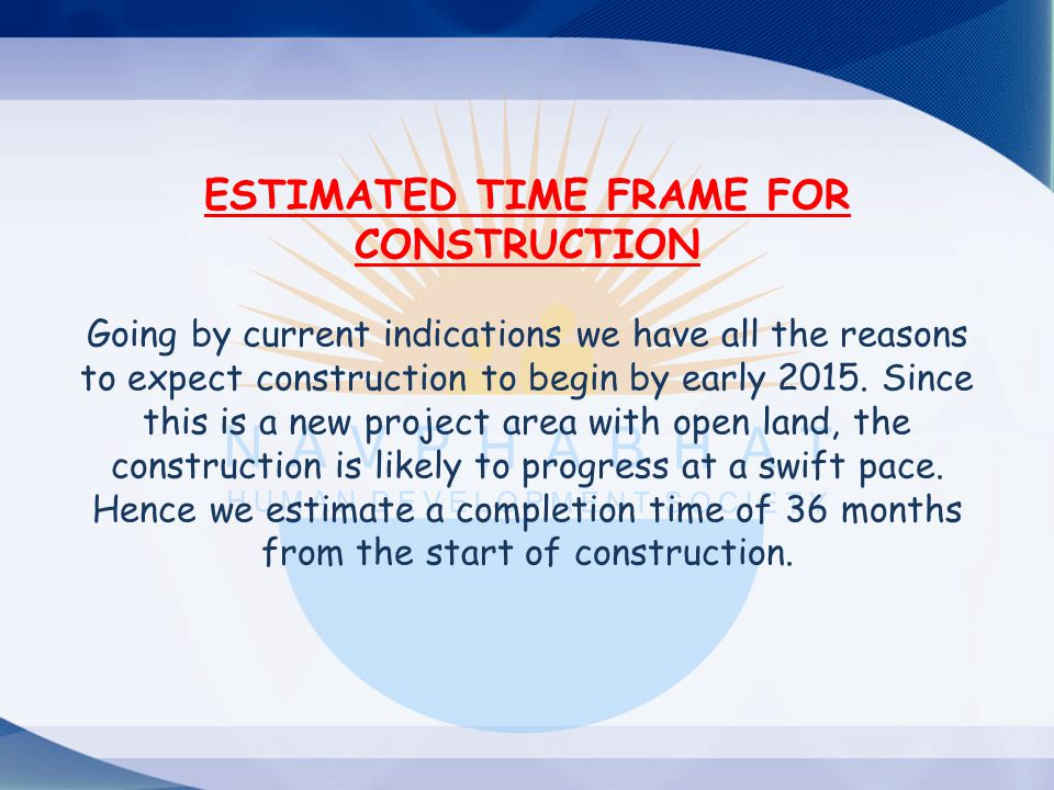 ESTIMATED TIME FRAME FOR CONSTRUCTION Going by current indications we have all the reasons to expect construction to begin by early 2015.