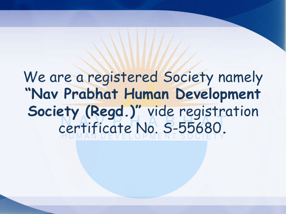 We are a registered Society namely Nav Prabhat Human Development Society (Regd.) vide registration certificate No.