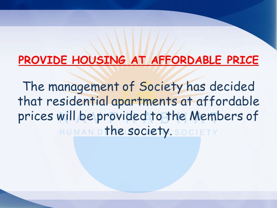PROVIDE HOUSING AT AFFORDABLE PRICE The management of Society has decided that residential apartments at affordable prices will be provided to the Members of the society.