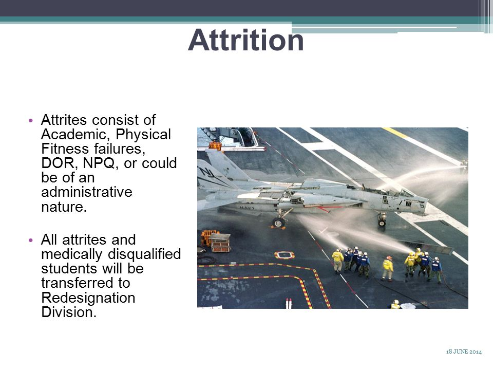 Attrition Attrites consist of Academic, Physical Fitness failures, DOR, NPQ, or could be of an administrative nature.