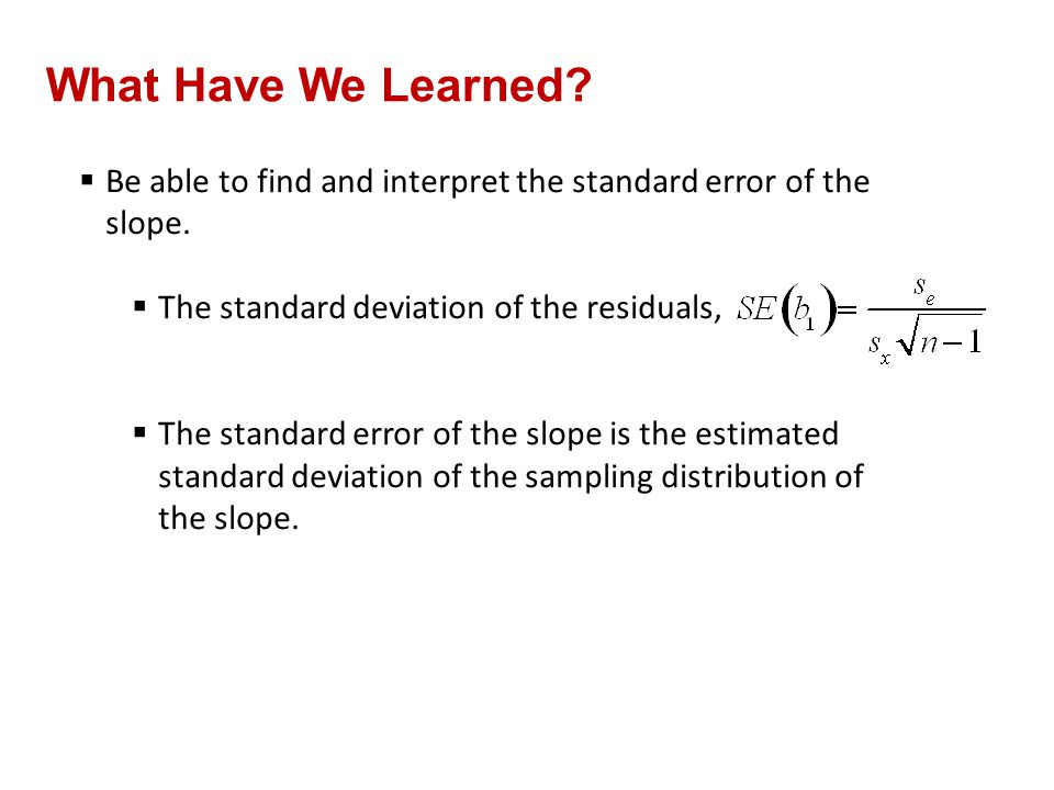 QTM1310/ Sharpe What Have We Learned Be able to find and interpret the standard error of the slope.
