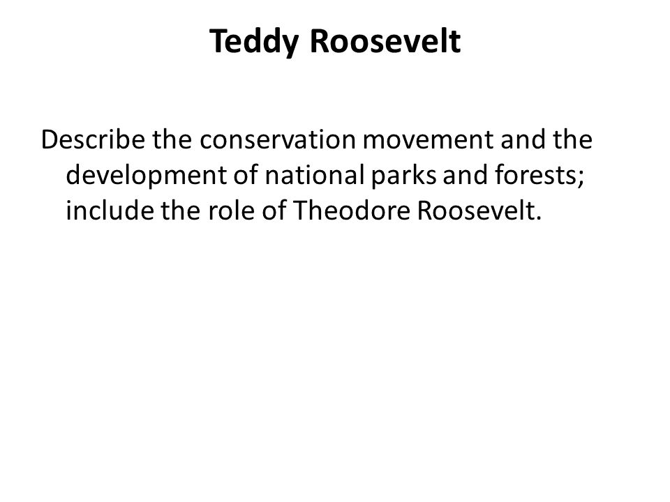 Teddy Roosevelt Describe the conservation movement and the development of national parks and forests; include the role of Theodore Roosevelt.