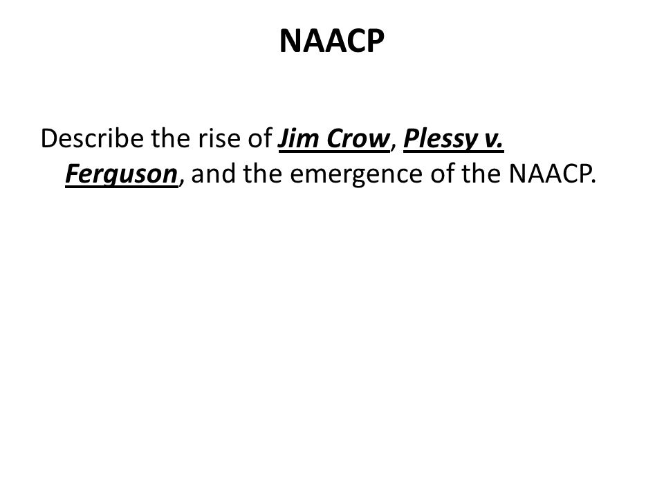 NAACP Describe the rise of Jim Crow, Plessy v. Ferguson, and the emergence of the NAACP.