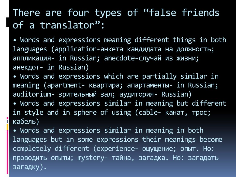 There are four types of false friends of a translator : • Words and expressions meaning different things in both languages (application-анкета кандидата на должность; аппликация- in Russian; anecdote-случай из жизни; анекдот- in Russian) • Words and expressions which are partially similar in meaning (apartment- квартира; апартаменты- in Russian; auditorium- зрительный зал; аудитория- Russian) • Words and expressions similar in meaning but different in style and in sphere of using (cable- канат, трос; кабель) • Words and expressions similar in meaning in both languages but in some expressions their meanings become completely different (experience- ощущение; опыт.