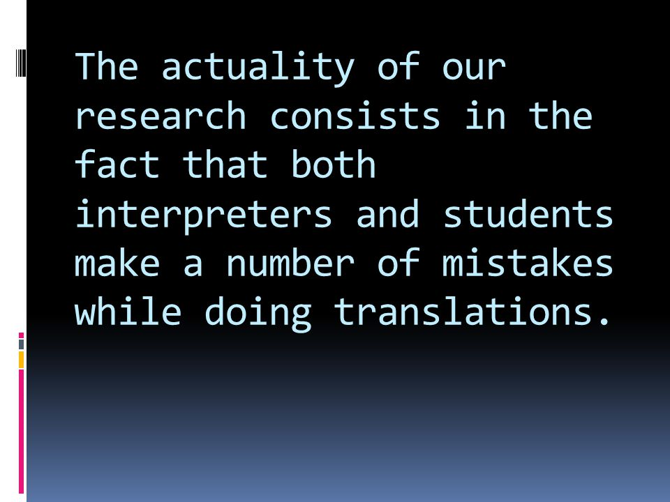 The actuality of our research consists in the fact that both interpreters and students make a number of mistakes while doing translations.