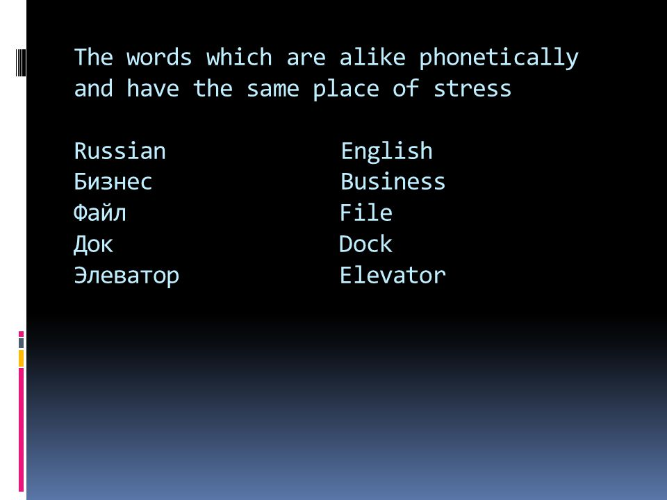 The words which are alike phonetically and have the same place of stress Russian English Бизнес Business Файл File Док Dock Элеватор Elevator