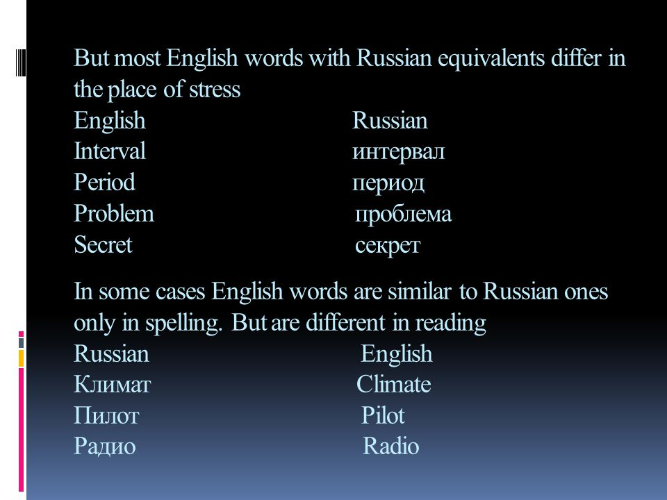 But most English words with Russian equivalents differ in the place of stress English Russian Interval интервал Period период Problem проблема Secret секрет In some cases English words are similar to Russian ones only in spelling.