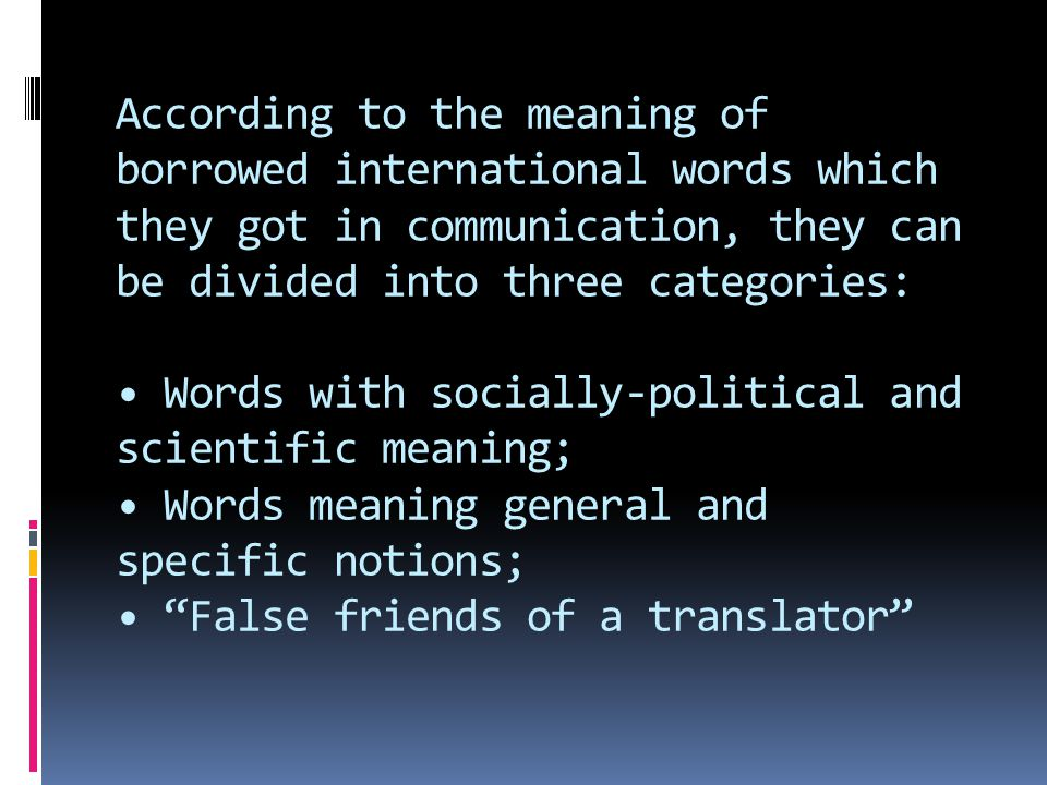 According to the meaning of borrowed international words which they got in communication, they can be divided into three categories: • Words with socially-political and scientific meaning; • Words meaning general and specific notions; • False friends of a translator