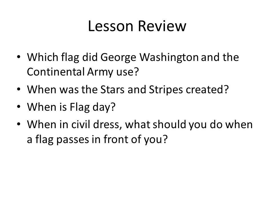 Lesson Review Which flag did George Washington and the Continental Army use When was the Stars and Stripes created