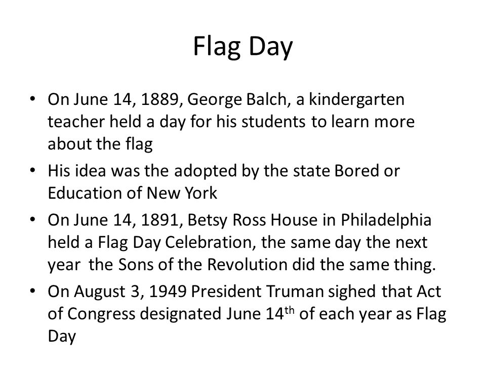 Flag Day On June 14, 1889, George Balch, a kindergarten teacher held a day for his students to learn more about the flag.