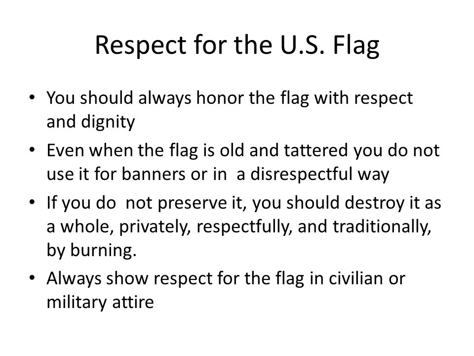 Respect for the U.S. Flag You should always honor the flag with respect and dignity.