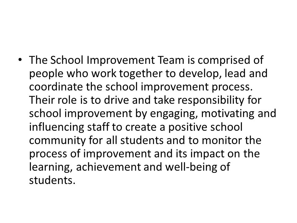 The School Improvement Team is comprised of people who work together to develop, lead and coordinate the school improvement process.